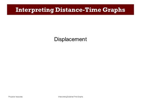 Interpreting Distance-Time Graphs Projector resources Interpreting Distance-Time Graphs Displacement.