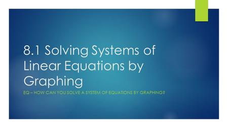 8.1 Solving Systems of Linear Equations by Graphing EQ – HOW CAN YOU SOLVE A SYSTEM OF EQUATIONS BY GRAPHING?