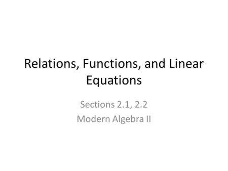 Relations, Functions, and Linear Equations Sections 2.1, 2.2 Modern Algebra II.