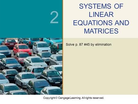Copyright © Cengage Learning. All rights reserved. 2 SYSTEMS OF LINEAR EQUATIONS AND MATRICES Solve p. 87 #45 by elimination.