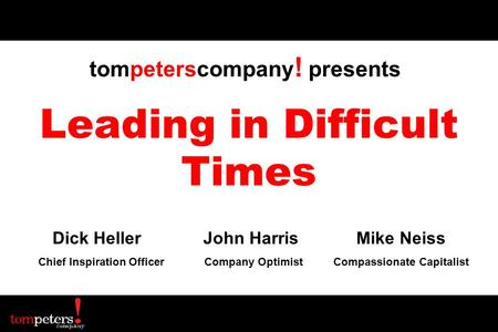 Leading in Difficult Times Dick Heller John Harris Mike Neiss Chief Inspiration Officer Company Optimist Compassionate Capitalist tompeterscompany ! presents.