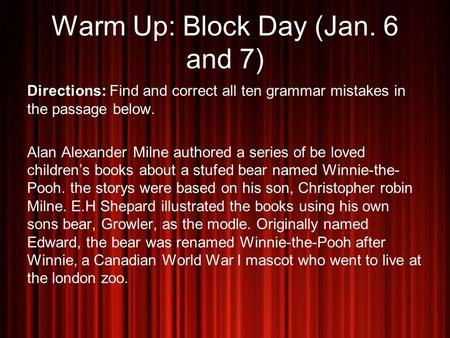 Warm Up: Block Day (Jan. 6 and 7) Directions: Find and correct all ten grammar mistakes in the passage below. Alan Alexander Milne authored a series of.
