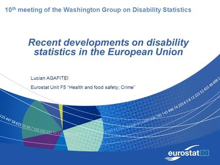 "Recent developments on disability statistics in the European Union Lucian AGAFITEI Eurostat Unit F5 ""Health and food safety; Crime"" 10 th meeting of the."