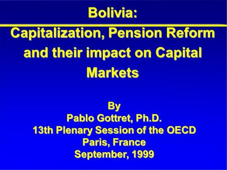 Bolivia: Capitalization, Pension Reform and their impact on Capital Markets By Pablo Gottret, Ph.D. 13th Plenary Session of the OECD Paris, France September,
