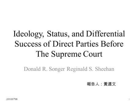 Ideology, Status, and Differential Success of Direct Parties Before The Supreme Court Donald R. Songer Reginald S. Sheehan 報告人:黃適文 20100706 1.