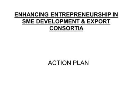 ENHANCING ENTREPRENEURSHIP IN SME DEVELOPMENT & EXPORT CONSORTIA ACTION PLAN.