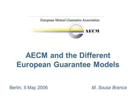 AECM and the Different European Guarantee Models Berlin, 5 May 2006M. Sousa Branca.