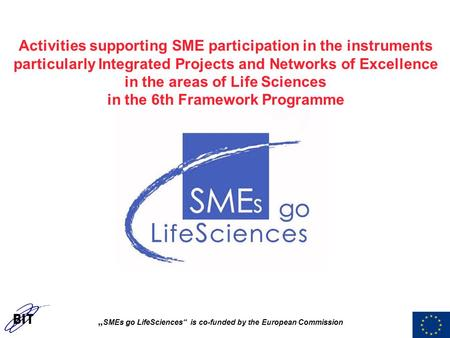 """ SMEs go LifeSciences"" is co-funded by the European Commission Activities supporting SME participation in the instruments particularly Integrated Projects."
