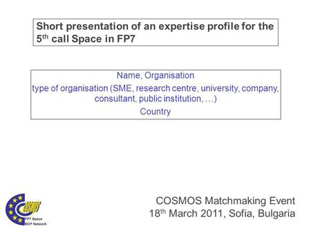 Short presentation of an expertise profile for the 5 th call Space in FP7 COSMOS Matchmaking Event 18 th March 2011, Sofia, Bulgaria Name, Organisation.