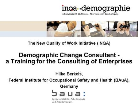 The New Quality of Work Initiative (INQA) Demographic Change Consultant - a Training for the Consulting of Enterprises Hilke Berkels, Federal Institute.
