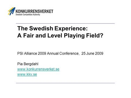The Swedish Experience: A Fair and Level Playing Field? PSI Alliance 2009 Annual Conference, 25 June 2009 Pia Bergdahl www.konkurrensverket.se www.kkv.se.