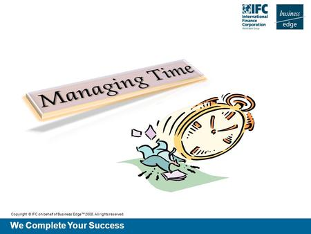 We Complete Your Success Copyright © IFC on behalf of Business Edge™ 2008. All rights reserved.