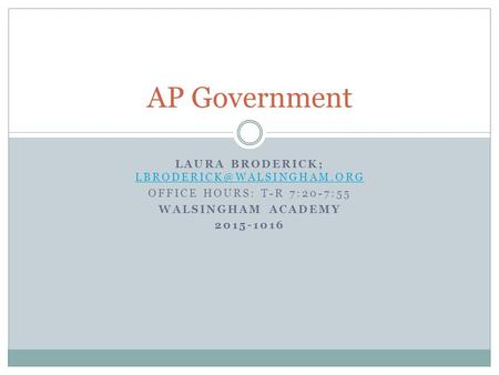 LAURA BRODERICK;  OFFICE HOURS: T-R 7:20-7:55 WALSINGHAM ACADEMY 2015-1016 AP Government.