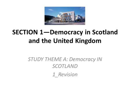 SECTION 1—Democracy in Scotland and the United Kingdom STUDY THEME A: Democracy IN SCOTLAND 1_Revision.