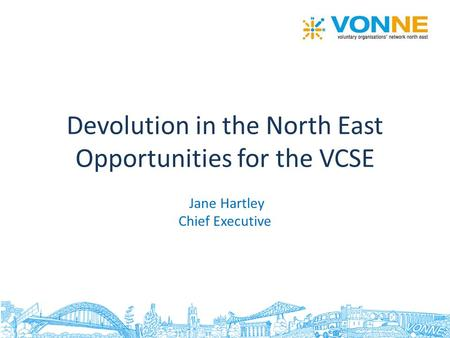 Devolution in the North East Opportunities for the VCSE Jane Hartley Chief Executive.