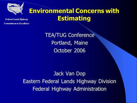 Federal Lands Highway Commitment to Excellence Environmental Concerns with Estimating TEA/TUG Conference Portland, Maine October 2006 Jack Van Dop Eastern.