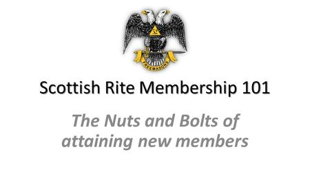Scottish Rite Membership 101 The Nuts and Bolts of attaining new members.