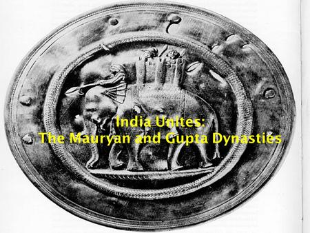 India Unites: The Mauryan and Gupta Dynasties Standard  SSWH2 The student will identify the major achievements of Chinese and Indian societies from.