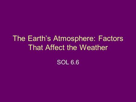 The Earth's Atmosphere: Factors That Affect the Weather SOL 6.6.