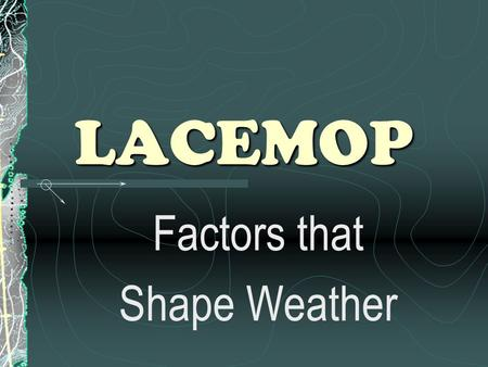 LACEMOP Factors that Shape Weather. Weather & Climate Weather : a condition of the atmosphere in one place during a short period of time Climate : weather.