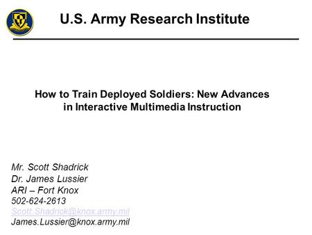 U.S. Army Research Institute How to Train Deployed Soldiers: New Advances in Interactive Multimedia Instruction Mr. Scott Shadrick Dr. James Lussier ARI.