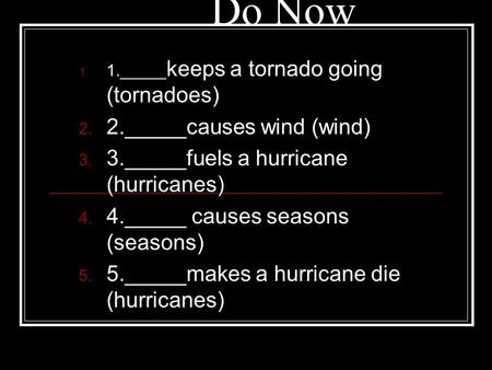 1. 1._____ keeps a tornado going (tornadoes) 2. 2._____causes wind (wind) 3. 3._____fuels a hurricane (hurricanes) 4. 4._____ causes seasons (seasons)