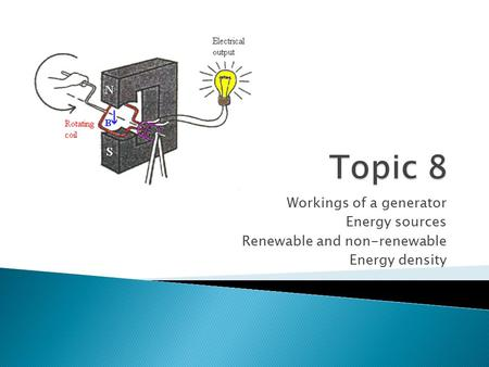 Workings of a generator Energy sources Renewable and non-renewable Energy density.