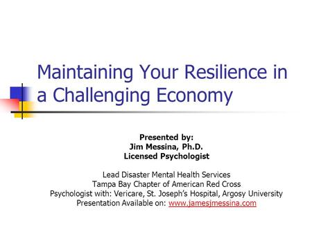 Maintaining Your Resilience in a Challenging Economy Presented by: Jim Messina, Ph.D. Licensed Psychologist Lead Disaster Mental Health Services Tampa.