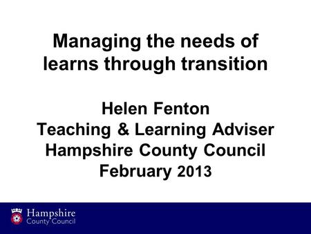 Managing the needs of learns through transition Helen Fenton Teaching & Learning Adviser Hampshire County Council February 2013.