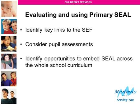 CHILDREN'S SERVICES Evaluating and using Primary SEAL Identify key links to the SEF Consider pupil assessments Identify opportunities to embed SEAL across.