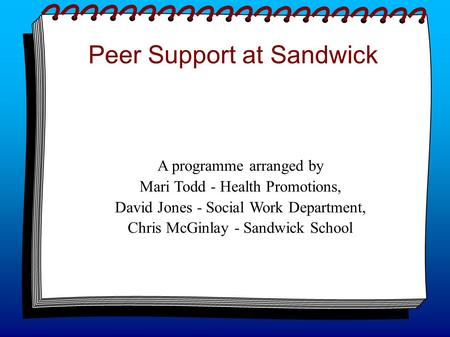 Peer Support at Sandwick A programme arranged by Mari Todd - Health Promotions, David Jones - Social Work Department, Chris McGinlay - Sandwick School.