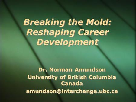 Breaking the Mold: Reshaping Career Development Dr. Norman Amundson University of British Columbia Canada Dr. Norman Amundson.
