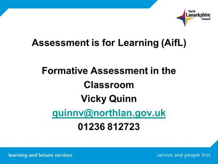 Assessment is for Learning (AifL) Formative Assessment in the Classroom Vicky Quinn 01236 812723.