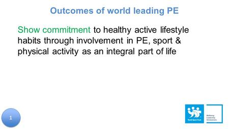 Show commitment to healthy active lifestyle habits through involvement in PE, sport & physical activity as an integral part of life Outcomes of world leading.