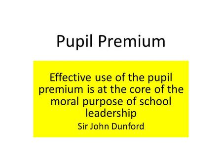 Pupil Premium Effective use of the pupil premium is at the core of the moral purpose of school leadership Sir John Dunford.