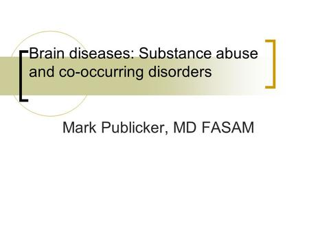 Brain diseases: Substance abuse and co-occurring disorders Mark Publicker, MD FASAM.