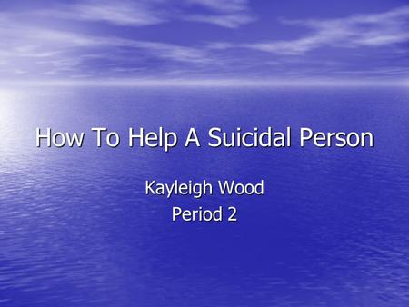 How To Help A Suicidal Person Kayleigh Wood Period 2.