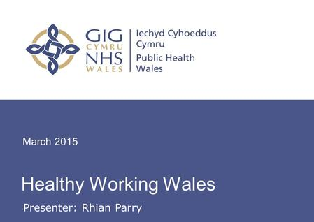 Workplace Health Update Healthy Working Wales March 2015 Presenter: Rhian Parry.