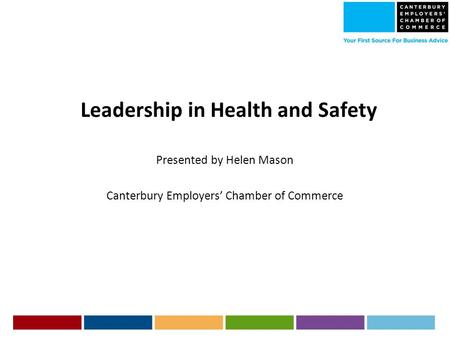 Leadership in Health and Safety Presented by Helen Mason Canterbury Employers' Chamber of Commerce.
