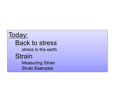 Today: Back to stress stress in the earth Strain Measuring Strain Strain Examples Today: Back to stress stress in the earth Strain Measuring Strain Strain.