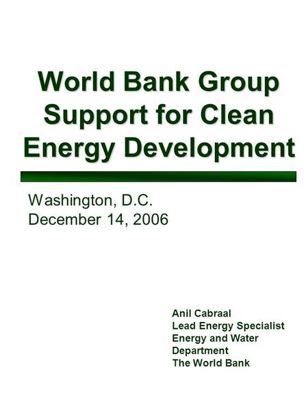 World Bank Group Support for Clean Energy Development Washington, D.C. December 14, 2006 Anil Cabraal Lead Energy Specialist Energy and Water Department.
