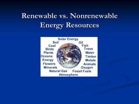 Renewable vs. Nonrenewable Energy Resources. Renewable Energy Resources A renewable energy resource can be used over and over again. A renewable energy.