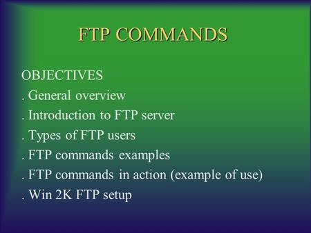FTP COMMANDS OBJECTIVES. General overview. Introduction to FTP server. Types of FTP users. FTP commands examples. FTP commands in action (example of use).