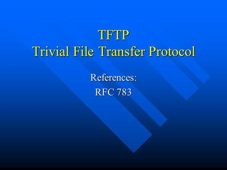 TFTP Trivial File Transfer Protocol References: RFC 783.
