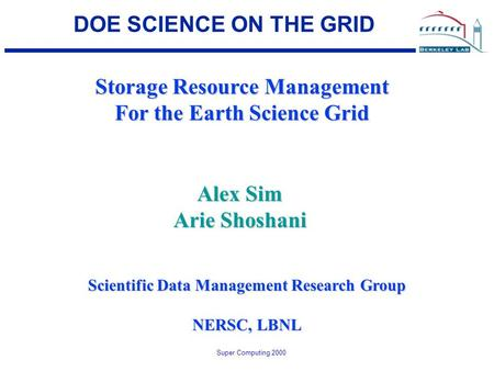 Super Computing 2000 DOE SCIENCE ON THE GRID Storage Resource Management For the Earth Science Grid Scientific Data Management Research Group NERSC, LBNL.