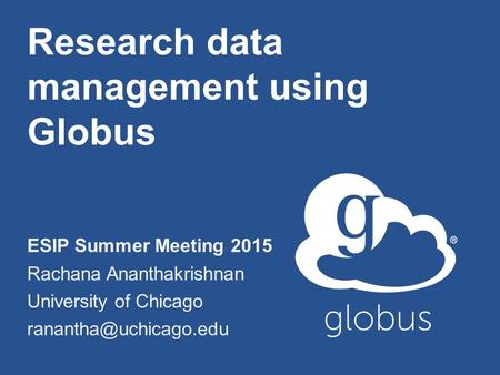 Research data management using Globus ESIP Summer Meeting 2015 Rachana Ananthakrishnan University of Chicago