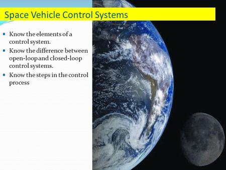 Know the elements of a control system. Know the difference between open-loop and closed-loop control systems. Know the steps in the control process Space.