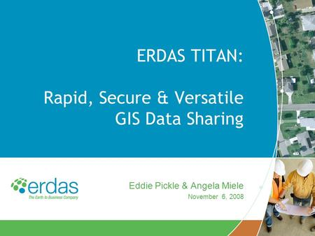 ERDAS TITAN: Rapid, Secure & Versatile GIS Data Sharing Eddie Pickle & Angela Miele November 6, 2008.