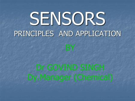 SENSORS PRINCIPLES AND APPLICATION BY Dr GOVIND SINGH Dy.Manager (Chemical)