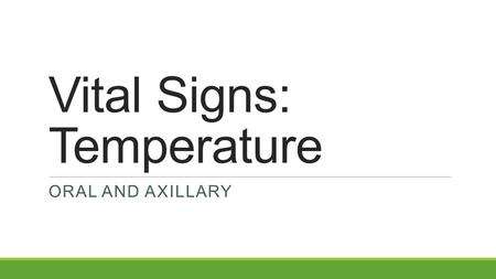 Vital Signs: Temperature ORAL AND AXILLARY. Oral Temperature  Taken in the mouth, close to ______________________ under tongue  Most common, convenient,